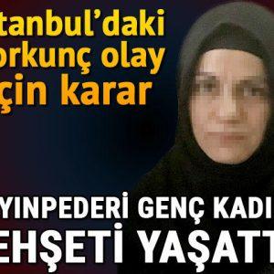 İstanbul'daki korkunç olay için karar! Kayınpederi genç kadına dehşeti yaşattı