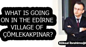 WHAT IS GOING ON IN THE EDİRNE VILLAGE OF ÇÖMLEKAKPINAR?